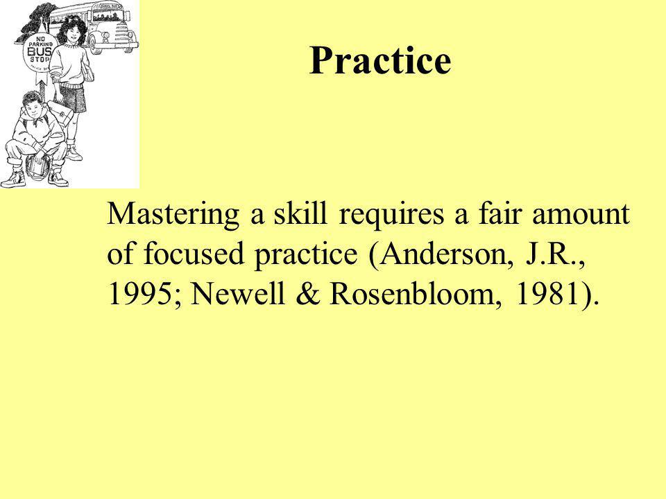 Practice Mastering a skill requires a fair amount of focused practice (Anderson, J.R., 1995; Newell & Rosenbloom, 1981).
