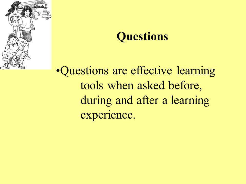 Questions Questions are effective learning tools when asked before, during and after a learning experience.