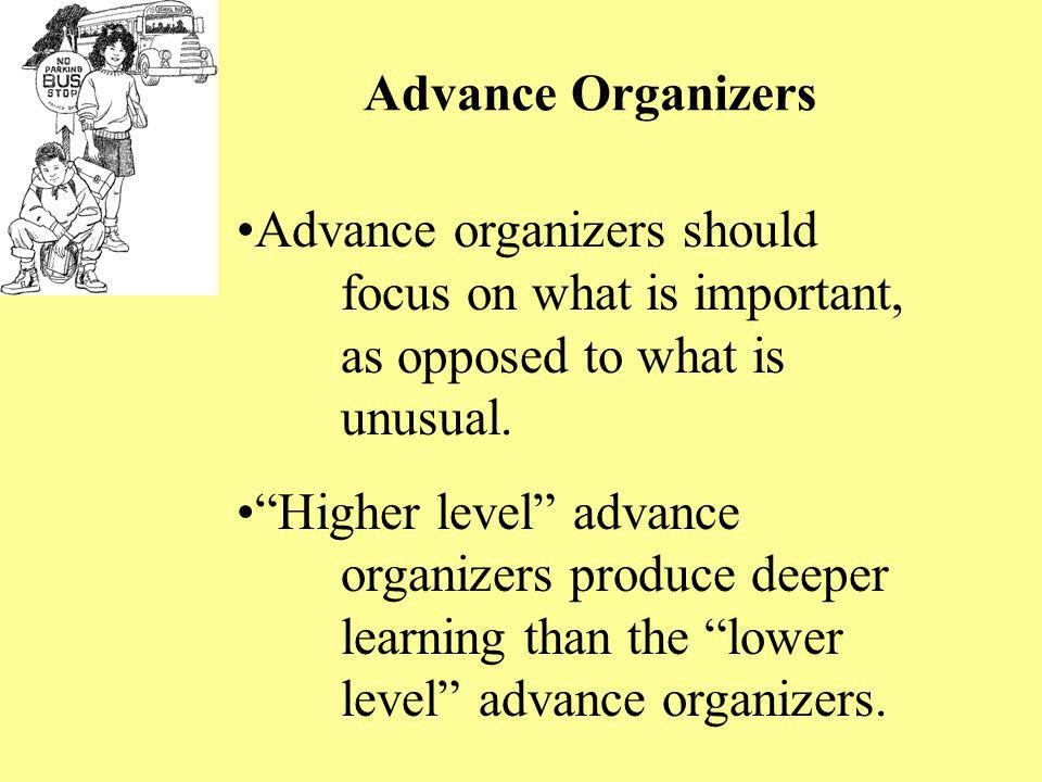 Advance Organizers Advance organizers should focus on what is important, as opposed to what is unusual.