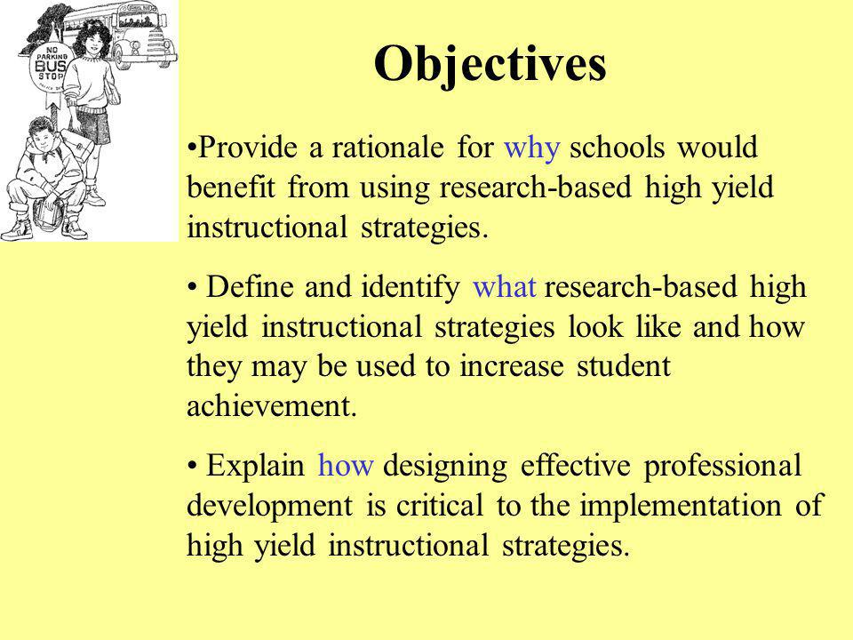Objectives Provide a rationale for why schools would benefit from using research-based high yield instructional strategies.