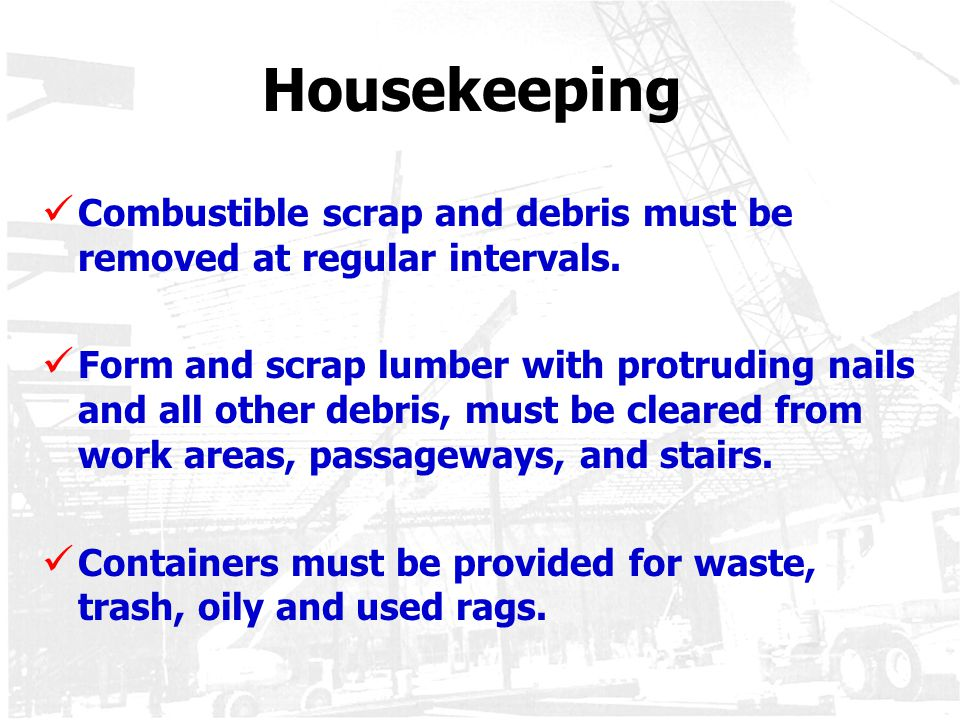Housekeeping Combustible scrap and debris must be removed at regular intervals.
