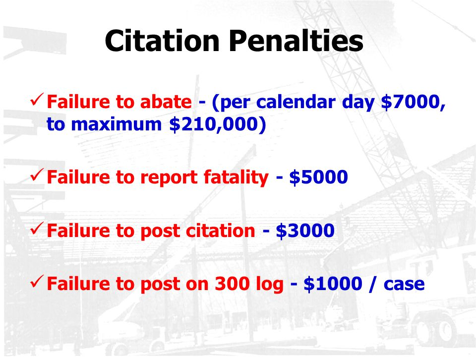Citation Penalties Failure to abate - (per calendar day $7000, to maximum $210,000) Failure to report fatality - $5000.
