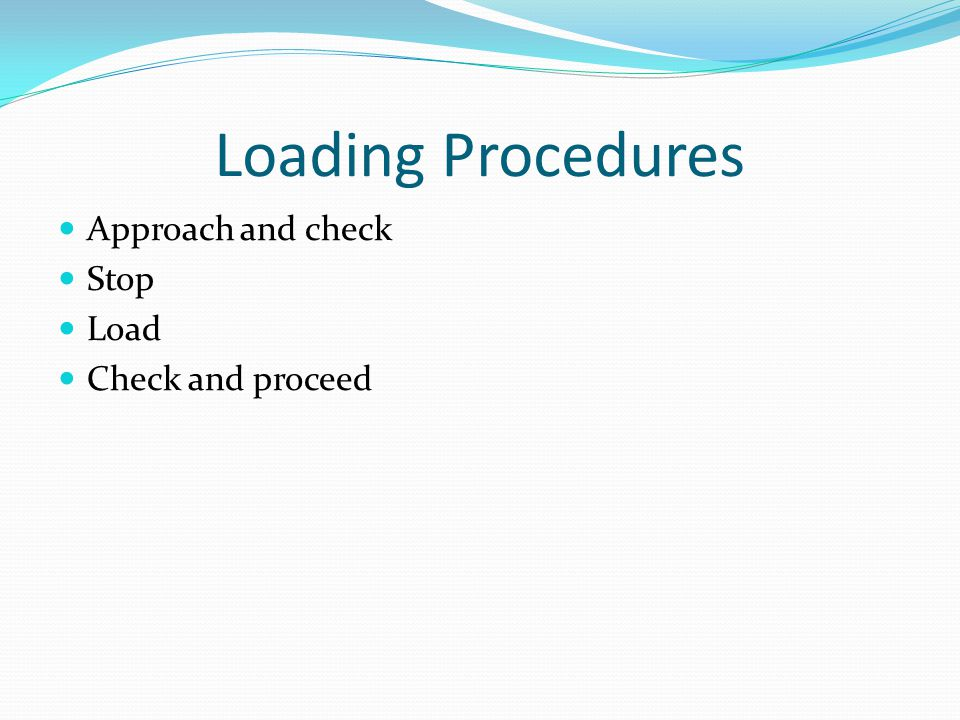 Loading Procedures Approach and check Stop Load Check and proceed
