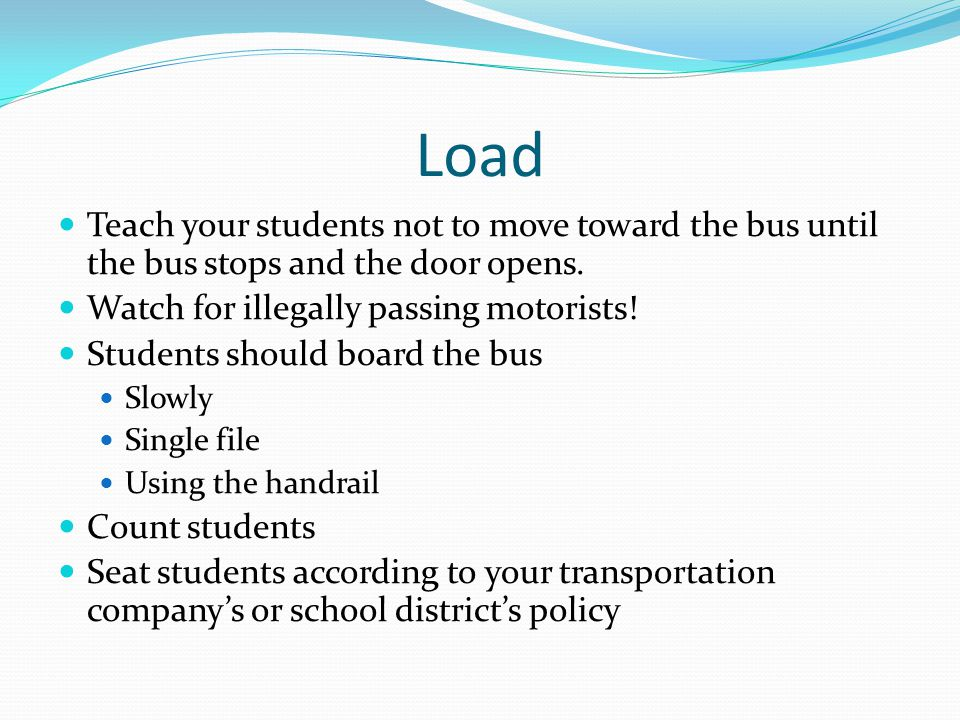 Load Teach your students not to move toward the bus until the bus stops and the door opens. Watch for illegally passing motorists!