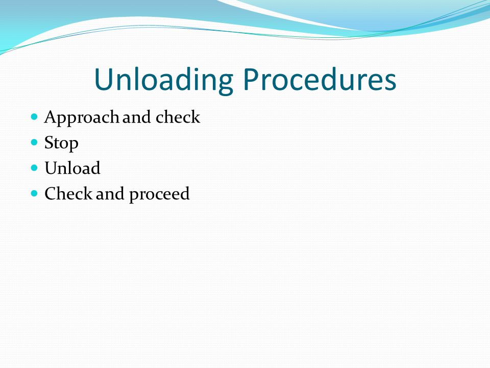 Unloading Procedures Approach and check Stop Unload Check and proceed