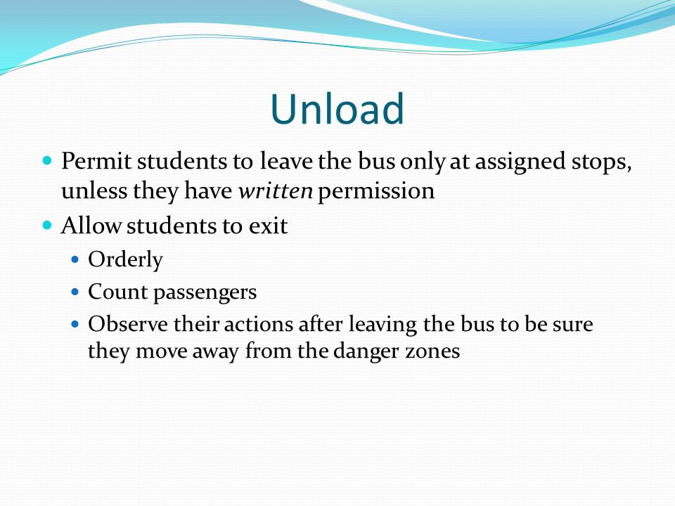 Unload Permit students to leave the bus only at assigned stops, unless they have written permission.