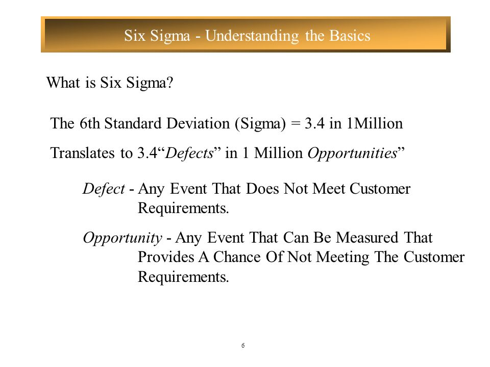 What is Six Sigma The 6th Standard Deviation (Sigma) = 3.4 in 1Million. Translates to 3.4 Defects in 1 Million Opportunities