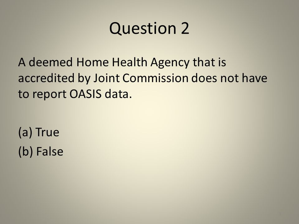 Question 2 A deemed Home Health Agency that is accredited by Joint Commission does not have to report OASIS data.