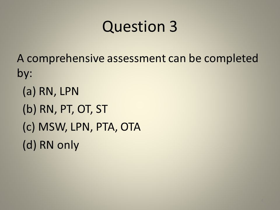 Question 3 A comprehensive assessment can be completed by: (a) RN, LPN (b) RN, PT, OT, ST (c) MSW, LPN, PTA, OTA (d) RN only