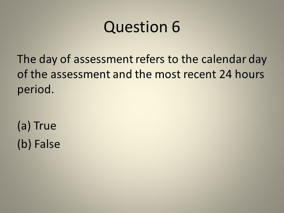 Question 6 The day of assessment refers to the calendar day of the assessment and the most recent 24 hours period.