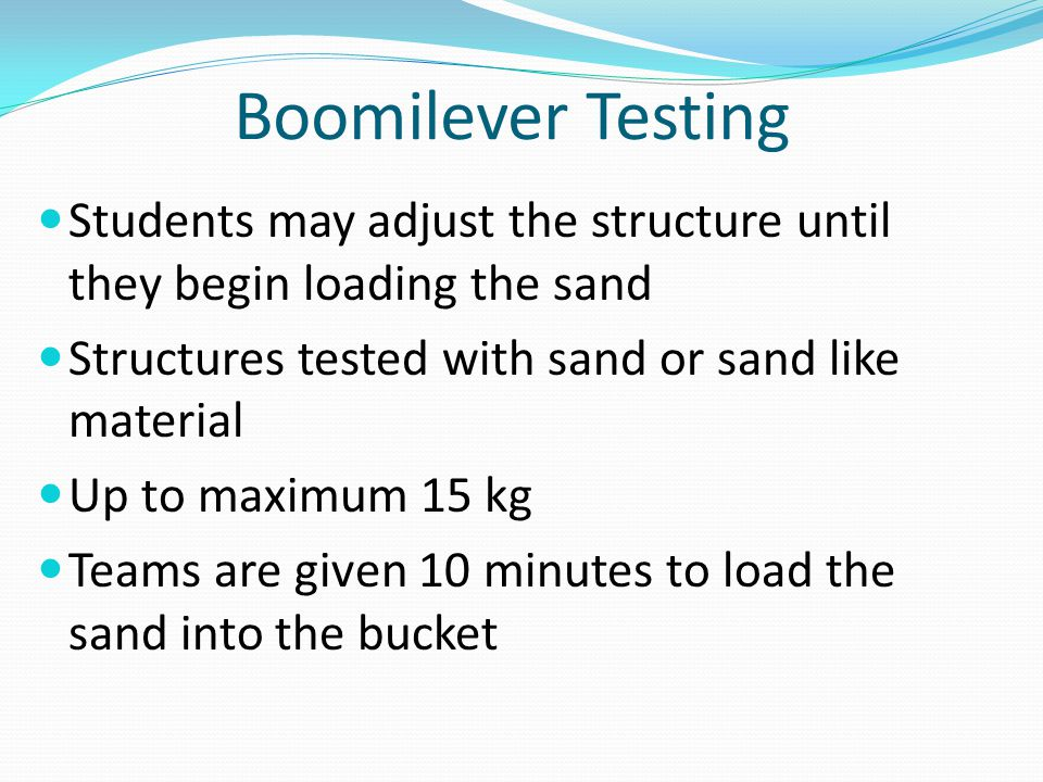 Boomilever Testing Students may adjust the structure until they begin loading the sand. Structures tested with sand or sand like material.