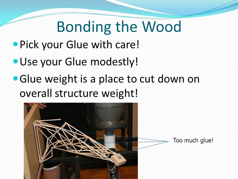 Bonding the Wood Pick your Glue with care! Use your Glue modestly!