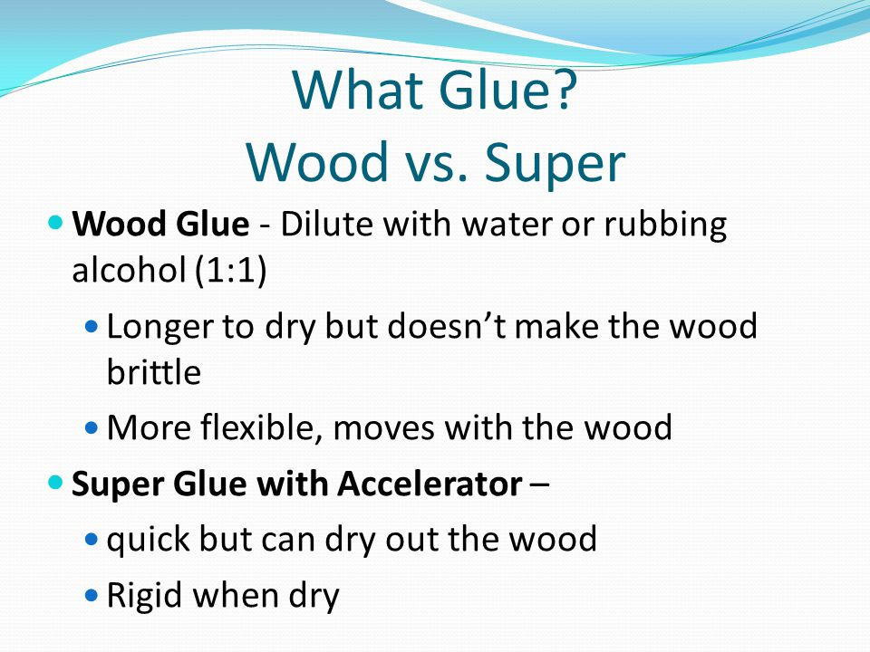 What Glue Wood vs. Super Wood Glue - Dilute with water or rubbing alcohol (1:1) Longer to dry but doesn't make the wood brittle.