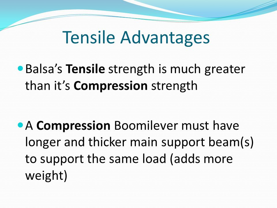 Tensile Advantages Balsa's Tensile strength is much greater than it's Compression strength.