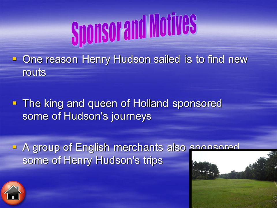 Sponsor and Motives One reason Henry Hudson sailed is to find new routs. The king and queen of Holland sponsored some of Hudson s journeys.