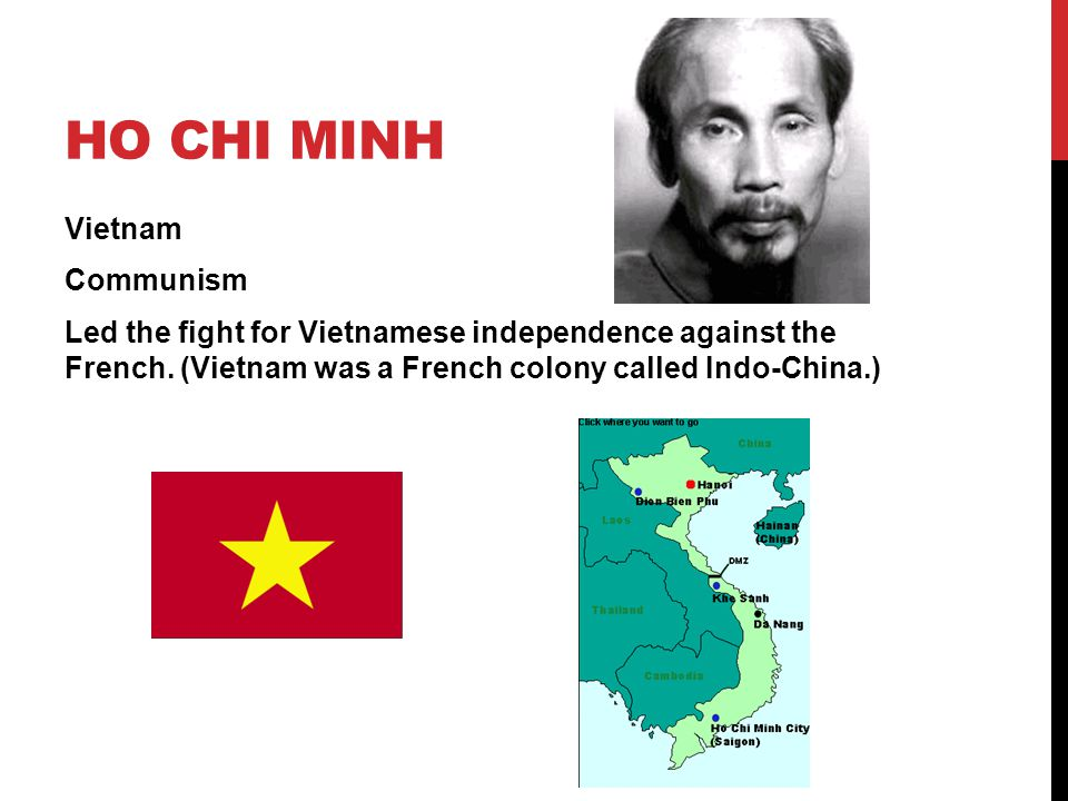 Ho Chi Minh Vietnam Communism Led the fight for Vietnamese independence against the French.