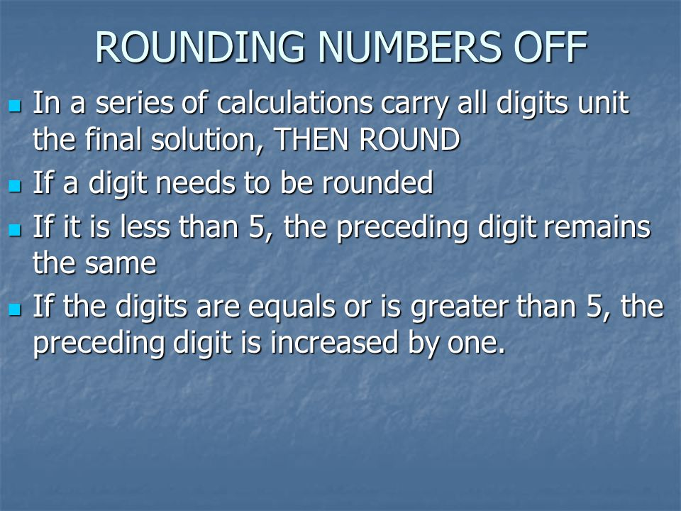 ROUNDING NUMBERS OFF In a series of calculations carry all digits unit the final solution, THEN ROUND.