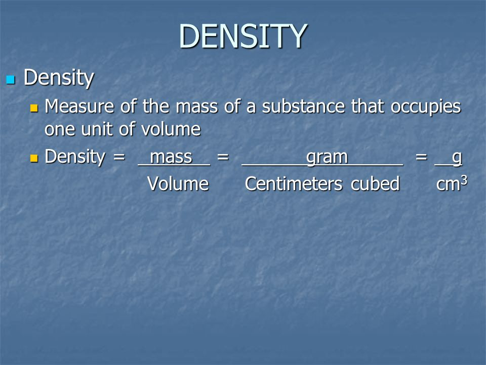 DENSITY Density. Measure of the mass of a substance that occupies one unit of volume. Density = mass = gram = g.
