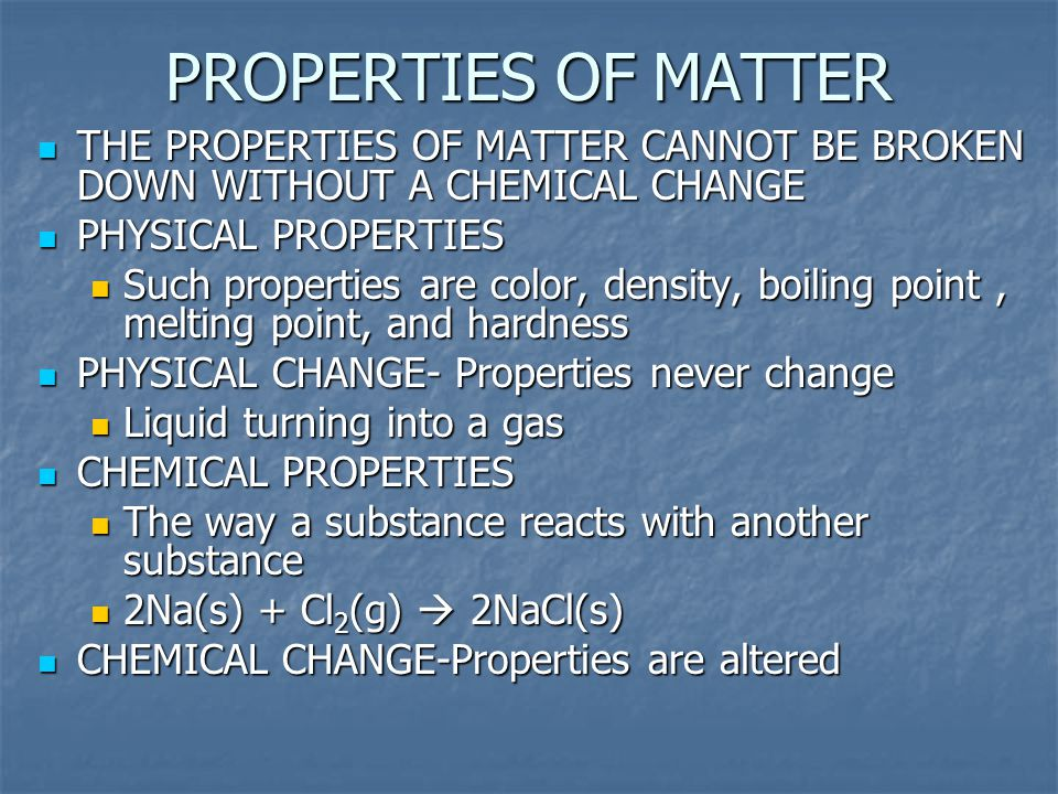 PROPERTIES OF MATTER THE PROPERTIES OF MATTER CANNOT BE BROKEN DOWN WITHOUT A CHEMICAL CHANGE. PHYSICAL PROPERTIES.