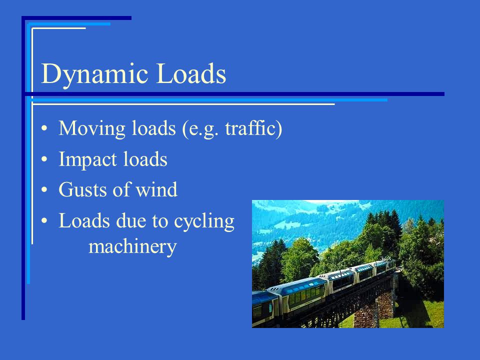Dynamic Loads Moving loads (e.g. traffic) Impact loads Gusts of wind