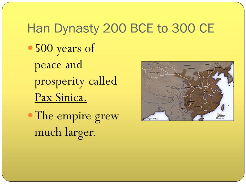 Han Dynasty 200 BCE to 300 CE 500 years of peace and prosperity called Pax Sinica.