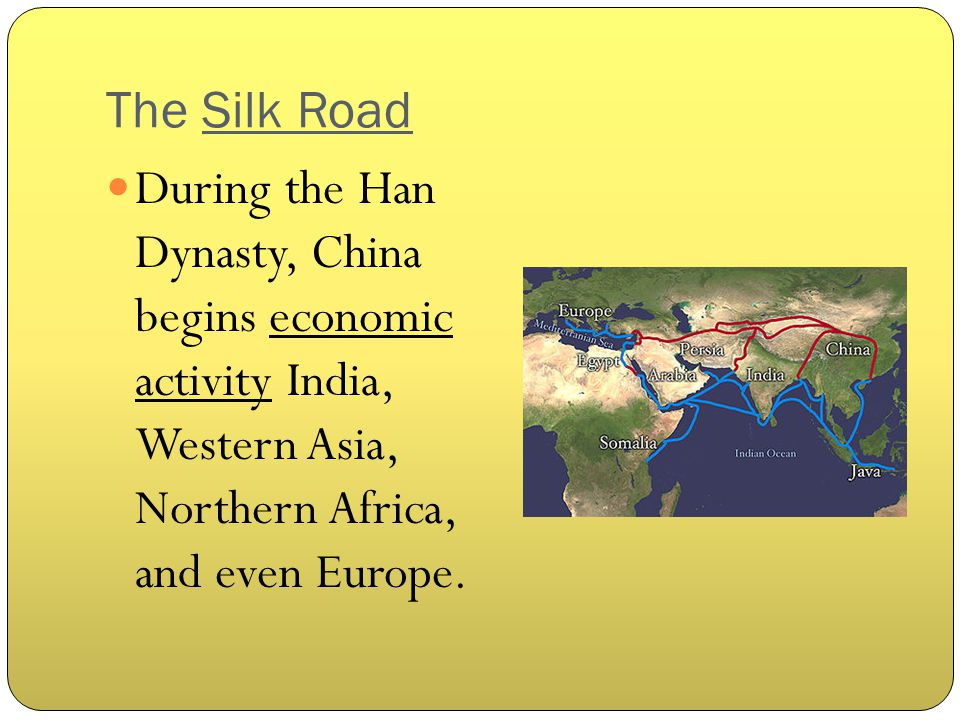 The Silk Road During the Han Dynasty, China begins economic activity India, Western Asia, Northern Africa, and even Europe.