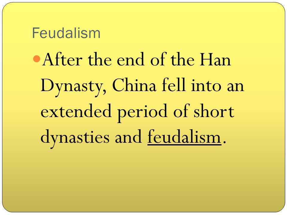 Feudalism After the end of the Han Dynasty, China fell into an extended period of short dynasties and feudalism.