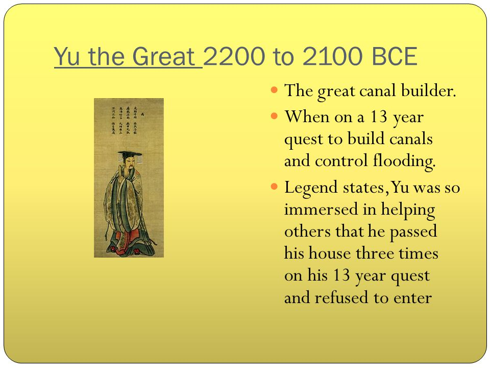 Yu the Great 2200 to 2100 BCE The great canal builder.