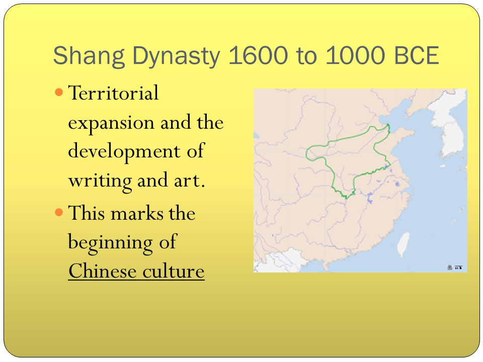 Shang Dynasty 1600 to 1000 BCE Territorial expansion and the development of writing and art.