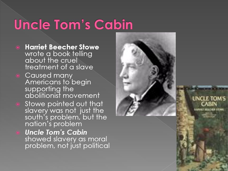 Uncle Tom's Cabin Harriet Beecher Stowe wrote a book telling about the cruel treatment of a slave.