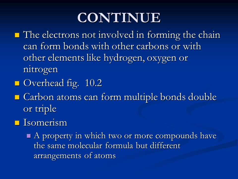 CONTINUE The electrons not involved in forming the chain can form bonds with other carbons or with other elements like hydrogen, oxygen or nitrogen.