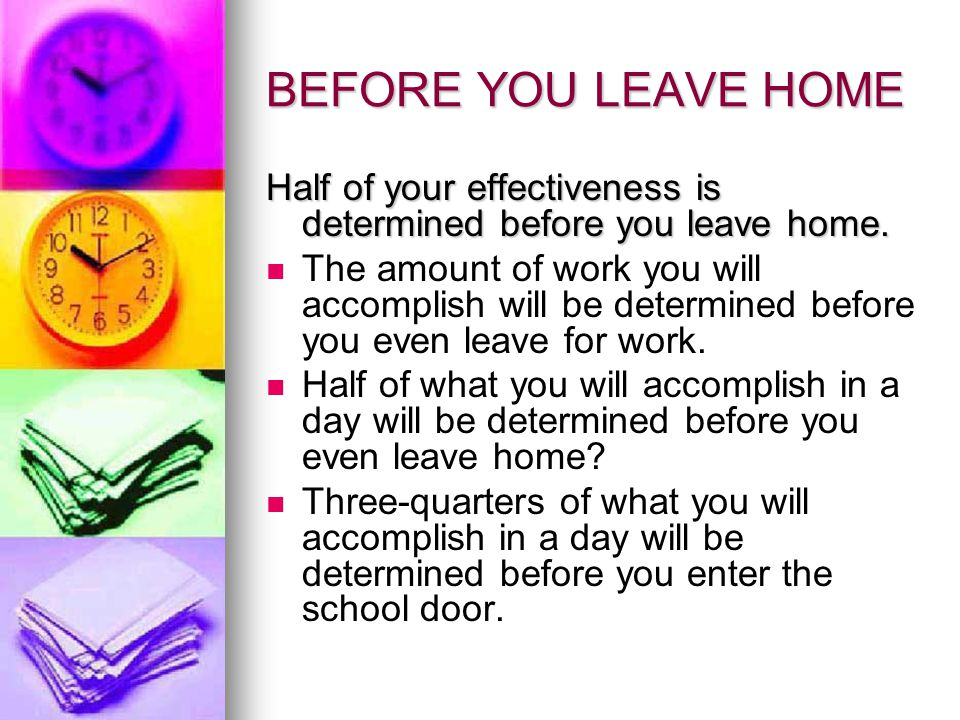 BEFORE YOU LEAVE HOME Half of your effectiveness is determined before you leave home.