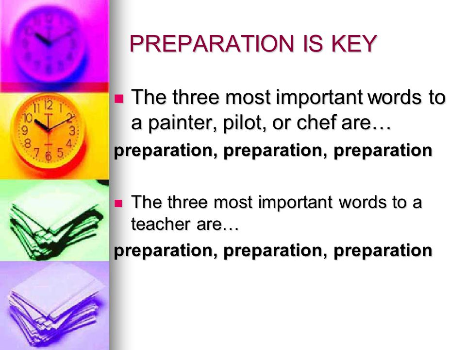 PREPARATION IS KEY The three most important words to a painter, pilot, or chef are… preparation, preparation, preparation.