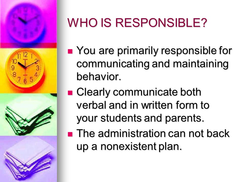 WHO IS RESPONSIBLE You are primarily responsible for communicating and maintaining behavior.
