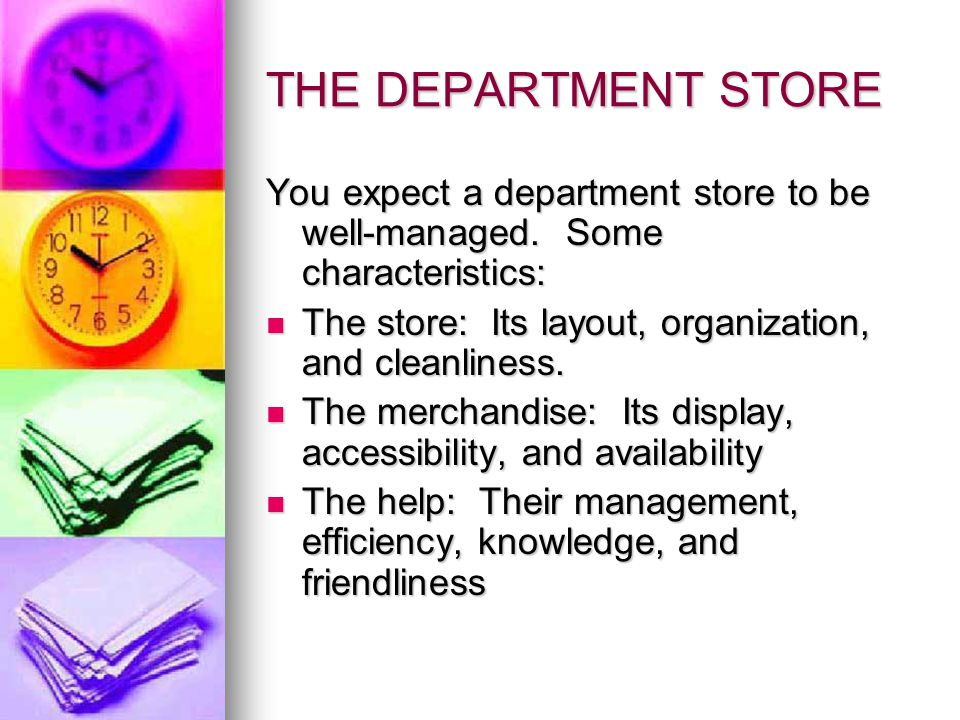 THE DEPARTMENT STORE You expect a department store to be well-managed. Some characteristics: The store: Its layout, organization, and cleanliness.