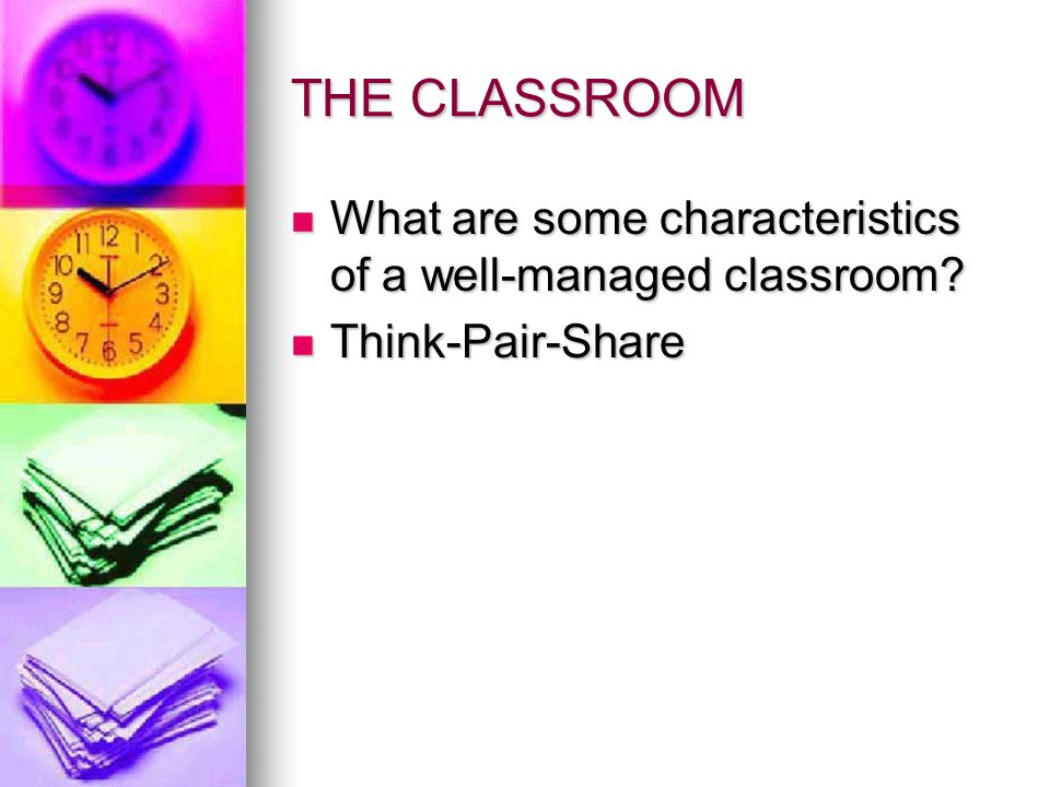 THE CLASSROOM What are some characteristics of a well-managed classroom Think-Pair-Share