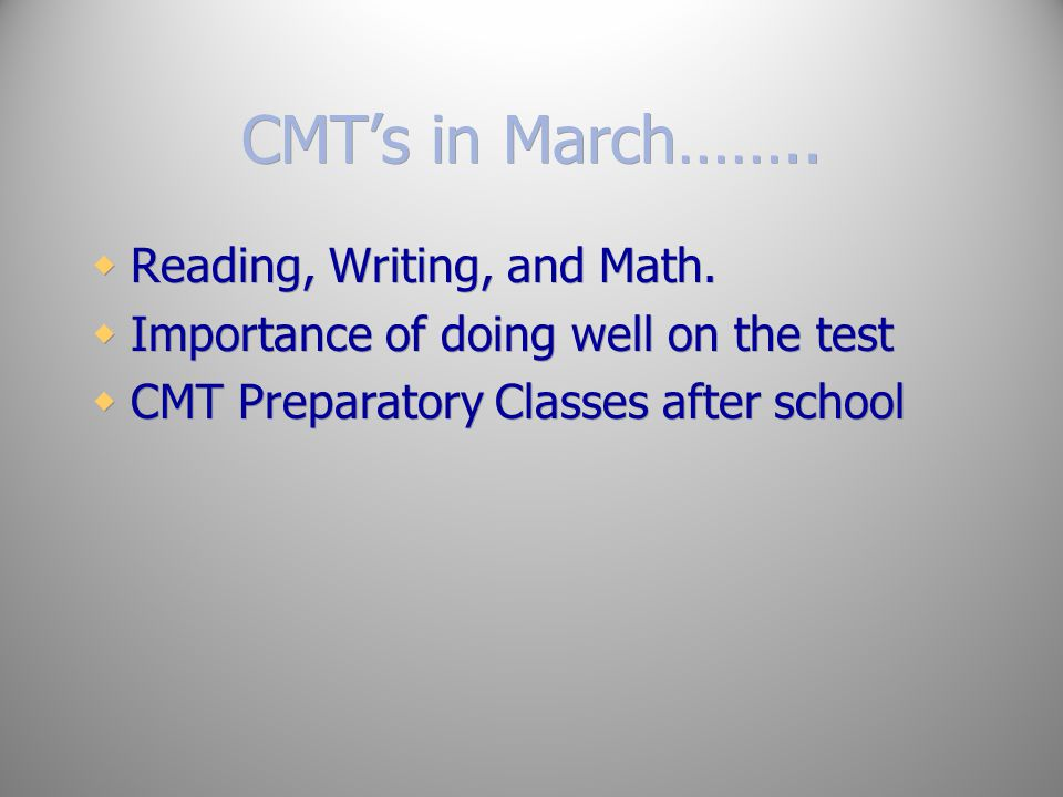 CMT's in March…….. Reading, Writing, and Math.