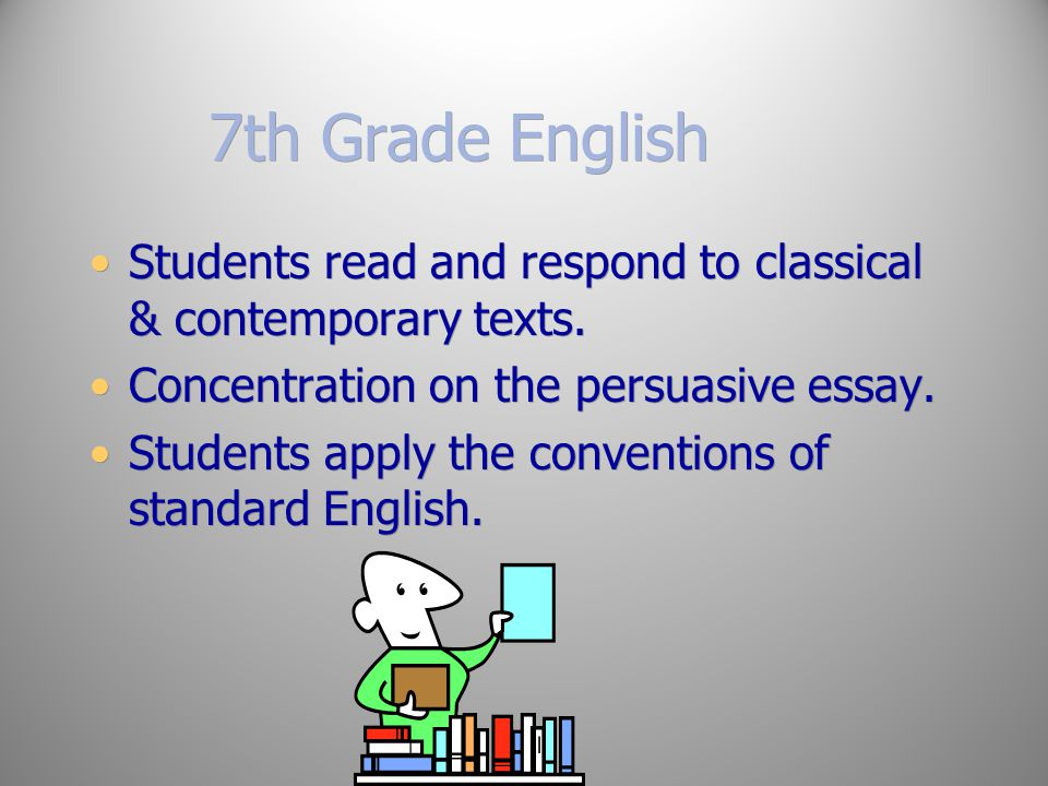 7th Grade English Students read and respond to classical & contemporary texts. Concentration on the persuasive essay.