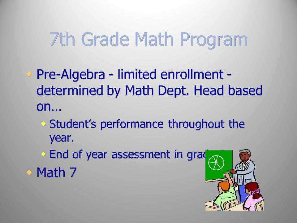 7th Grade Math Program Pre-Algebra - limited enrollment - determined by Math Dept. Head based on… Student's performance throughout the year.