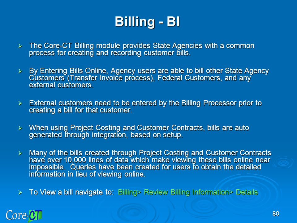 Billing - BI The Core-CT Billing module provides State Agencies with a common process for creating and recording customer bills.