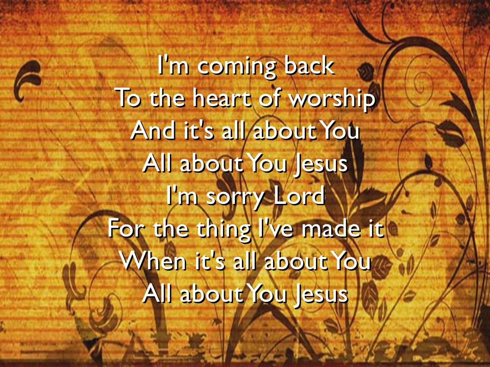 I m coming back To the heart of worship And it s all about You All about You Jesus I m sorry Lord For the thing I ve made it When it s all about You All about You Jesus
