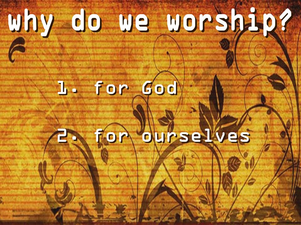 why do we worship for God for ourselves