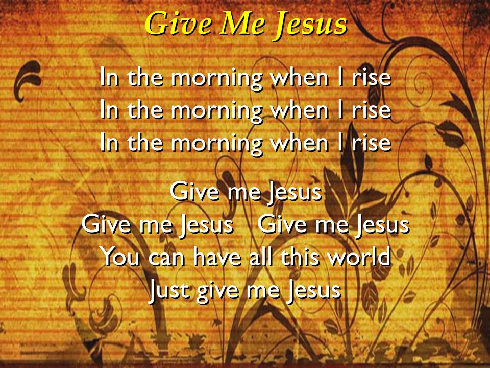 Give Me Jesus In the morning when I rise Give me Jesus