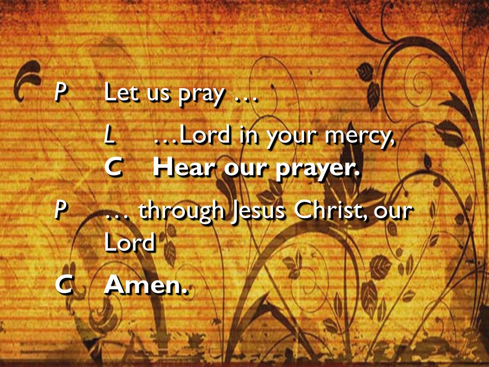 P Let us pray … L …Lord in your mercy, C Hear our prayer.