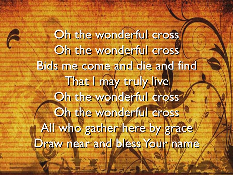 Oh the wonderful cross Oh the wonderful cross Bids me come and die and find That I may truly live Oh the wonderful cross Oh the wonderful cross All who gather here by grace Draw near and bless Your name