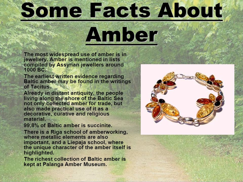 Some Facts About Amber The most widespread use of amber is in jewellery. Amber is mentioned in lists compiled by Assyrian jewellers around 1000 BC.