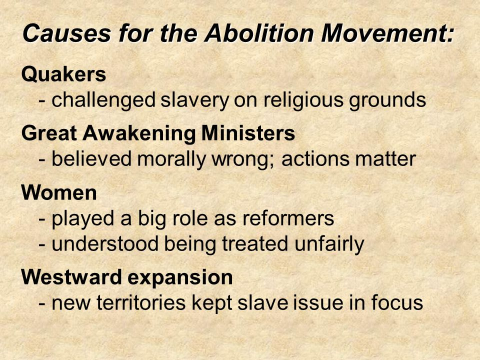 Causes for the Abolition Movement: Quakers - challenged slavery on religious grounds Great Awakening Ministers - believed morally wrong; actions matter Women - played a big role as reformers - understood being treated unfairly Westward expansion - new territories kept slave issue in focus