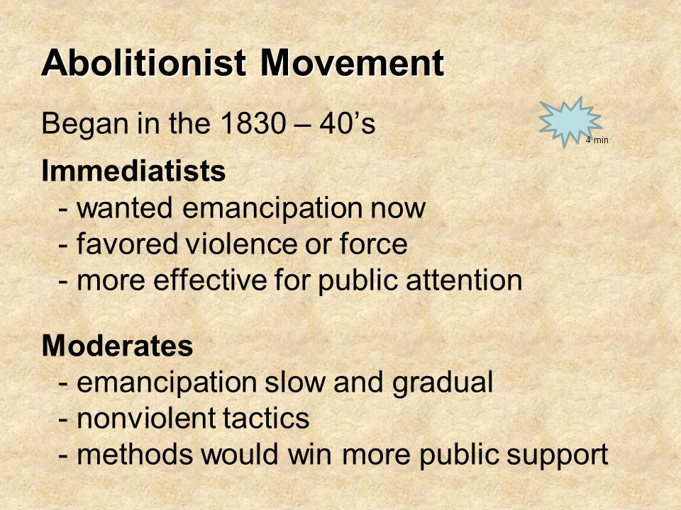 Abolitionist Movement Began in the 1830 – 40's Immediatists - wanted emancipation now - favored violence or force - more effective for public attention Moderates - emancipation slow and gradual - nonviolent tactics - methods would win more public support