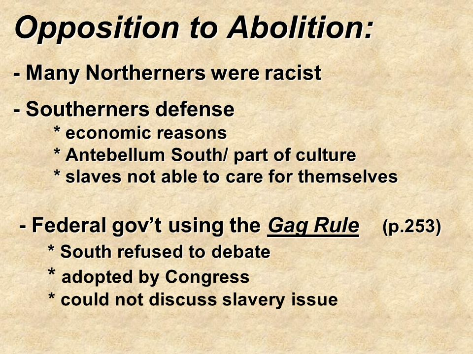Opposition to Abolition: - Many Northerners were racist - Southerners defense * economic reasons * Antebellum South/ part of culture * slaves not able to care for themselves - Federal gov't using the Gag Rule (p.253) * South refused to debate * adopted by Congress * could not discuss slavery issue