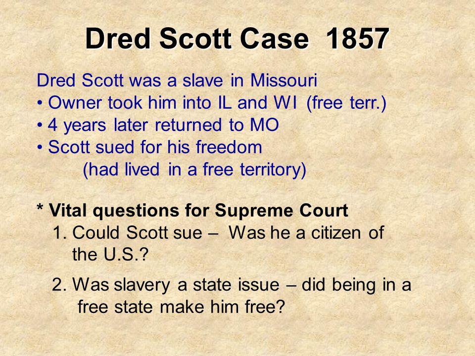 Dred Scott Case 1857 Dred Scott was a slave in Missouri